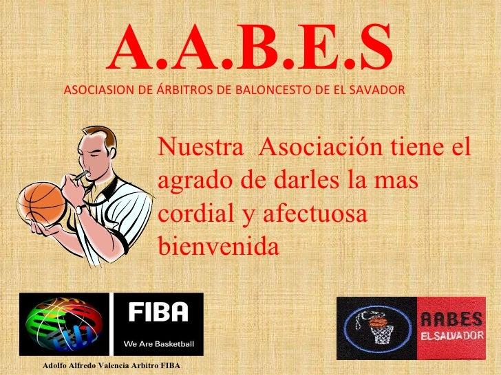 A.A.B.E.S Adolfo Alfredo Valencia Arbitro FIBA ASOCIASION DE ÁRBITROS DE BALONCESTO DE EL SAVADOR Nuestra  Asociación tien...