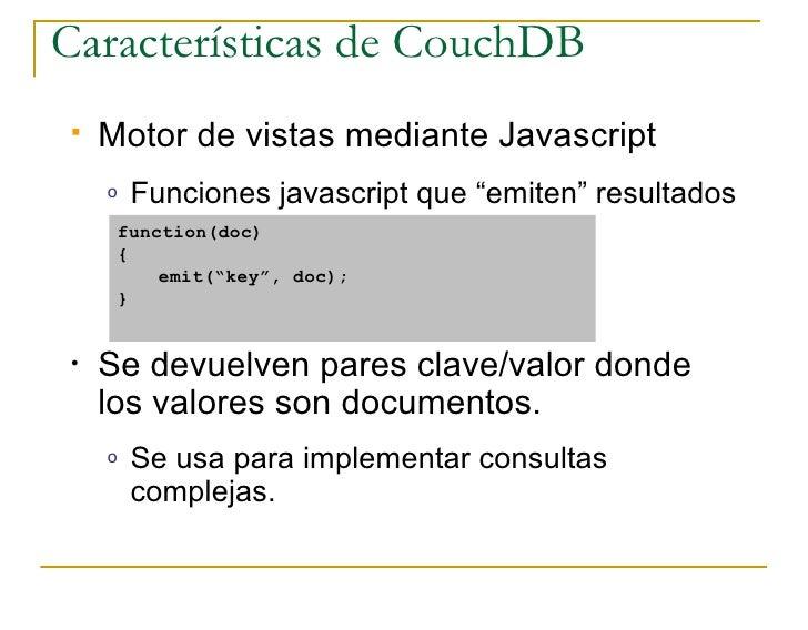 """Características de CouchDB    Motor de vistas mediante Javascript     o   Funciones javascript que """"emiten"""" resultados   ..."""
