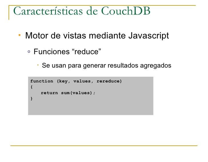 """Características de CouchDB    Motor de vistas mediante Javascript     o   Funciones """"reduce""""         •   Se usan para gen..."""