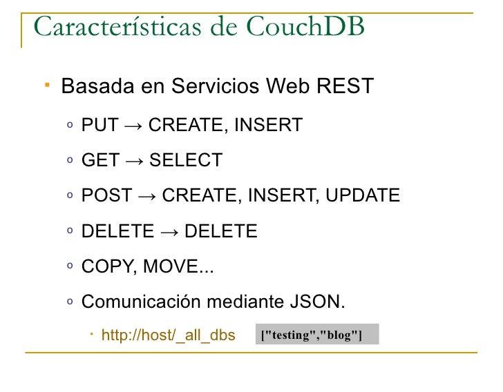 Características de CouchDB    Basada en Servicios Web REST     o   PUT → CREATE, INSERT     o   GET → SELECT     o   POST...