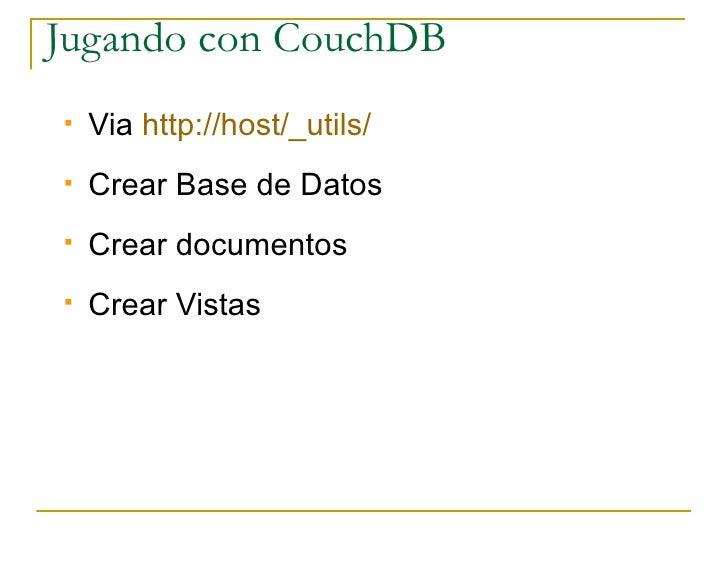 Jugando con CouchDB    Via http://host/_utils/    Crear Base de Datos    Crear documentos    Crear Vistas
