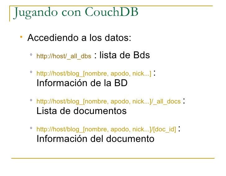 Jugando con CouchDB    Accediendo a los datos:     o         http://host/_all_dbs   : lista de Bds     o         http://h...
