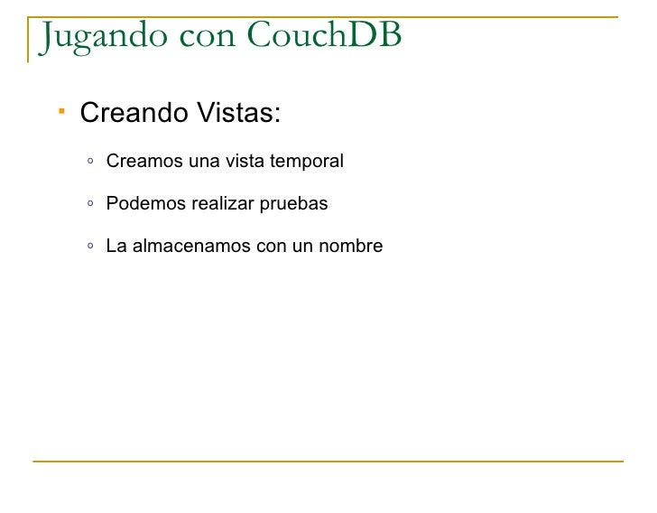 Jugando con CouchDB    Creando Vistas:     o   Creamos una vista temporal      o   Podemos realizar pruebas      o   La a...