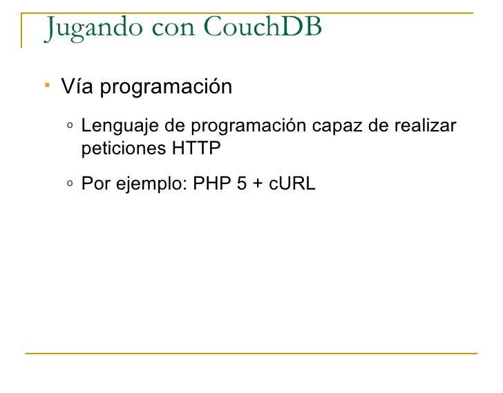 Jugando con CouchDB    Vía programación     o   Lenguaje de programación capaz de realizar         peticiones HTTP     o ...