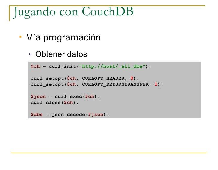 Jugando con CouchDB    Vía programación     o   Obtener datos     $ch = curl_init(quot;http://host/_all_dbsquot;);      c...