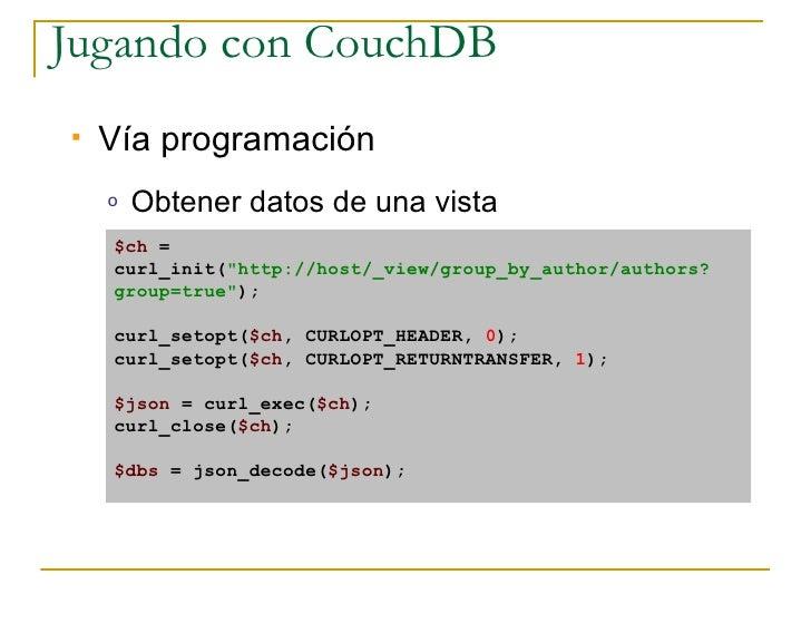 Jugando con CouchDB    Vía programación     o   Obtener datos de una vista     $ch =     curl_init(quot;http://host/_view...