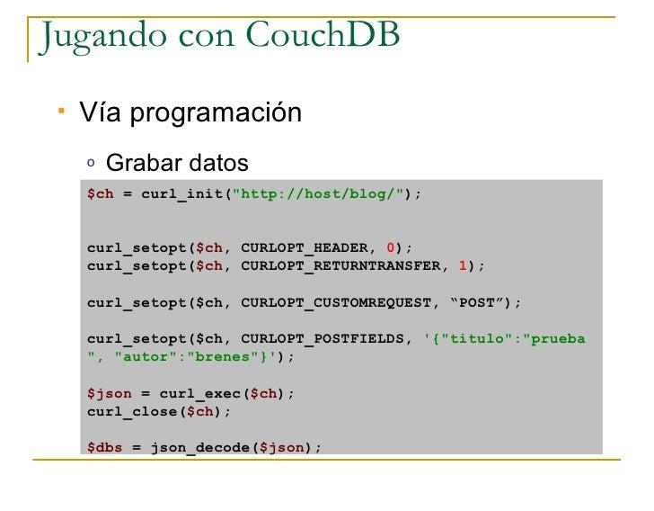 Jugando con CouchDB    Vía programación     o   Grabar datos     $ch = curl_init(quot;http://host/blog/quot;);       curl...