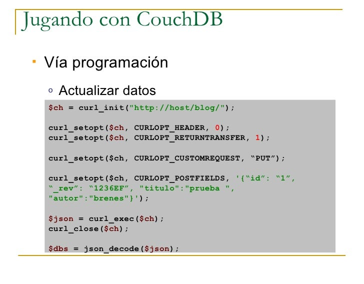 Jugando con CouchDB    Vía programación     o   Actualizar datos     $ch = curl_init(quot;http://host/blog/quot;);      c...