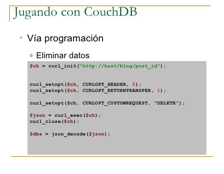 Jugando con CouchDB    Vía programación     o   Eliminar datos     $ch = curl_init(quot;http://host/blog/post_idquot;);  ...