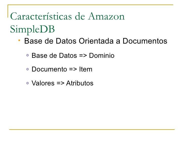 Características de Amazon SimpleDB     Base de Datos Orientada a Documentos      o   Base de Datos => Dominio      o   Do...
