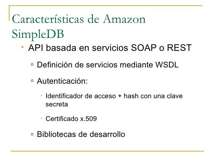 Características de Amazon SimpleDB     API basada en servicios SOAP o REST      o   Definición de servicios mediante WSDL...