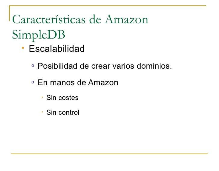 Características de Amazon SimpleDB     Escalabilidad      o   Posibilidad de crear varios dominios.      o   En manos de ...