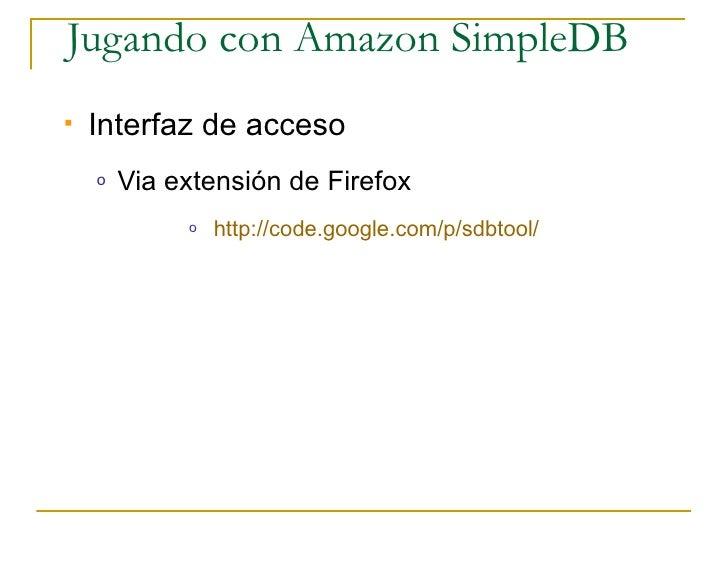 Jugando con Amazon SimpleDB    Interfaz de acceso     o   Via extensión de Firefox              o   http://code.google.co...