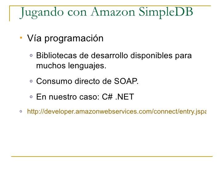 Jugando con Amazon SimpleDB    Vía programación     o   Bibliotecas de desarrollo disponibles para         muchos lenguaj...