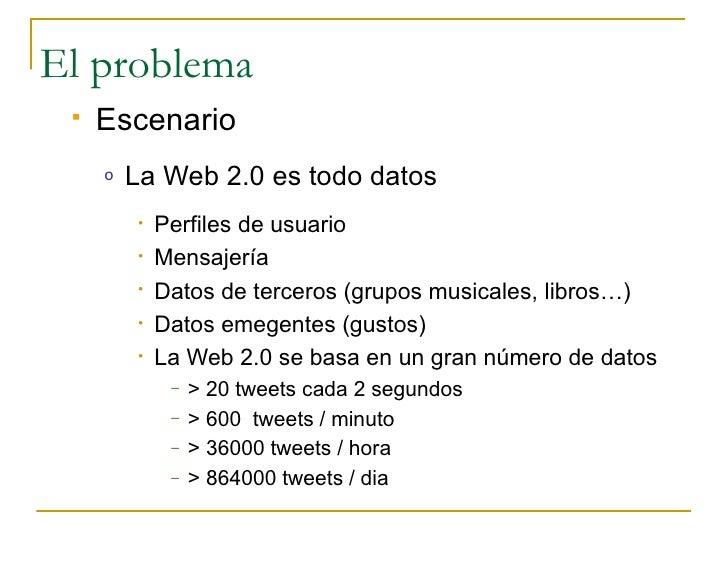 El problema     Escenario      o   La Web 2.0 es todo datos          •   Perfiles de usuario          •   Mensajería     ...