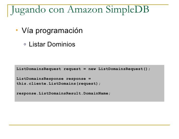 Jugando con Amazon SimpleDB    Vía programación     o   Listar Dominios    ListDomainsRequest request = new ListDomainsRe...