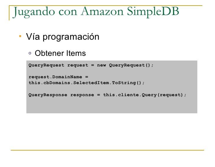 Jugando con Amazon SimpleDB    Vía programación     o   Obtener Items     QueryRequest request = new QueryRequest();     ...