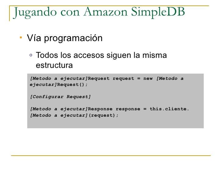 Jugando con Amazon SimpleDB    Vía programación     o   Todos los accesos siguen la misma         estructura     [Metodo ...