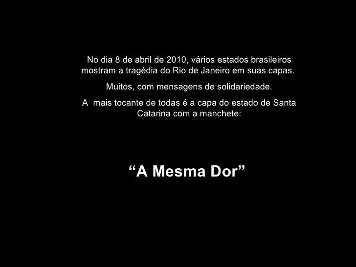 No dia 8 de abril de 2010, vários estados brasileiros mostram a tragédia do Rio de Janeiro em suas capas.  Muitos, com men...