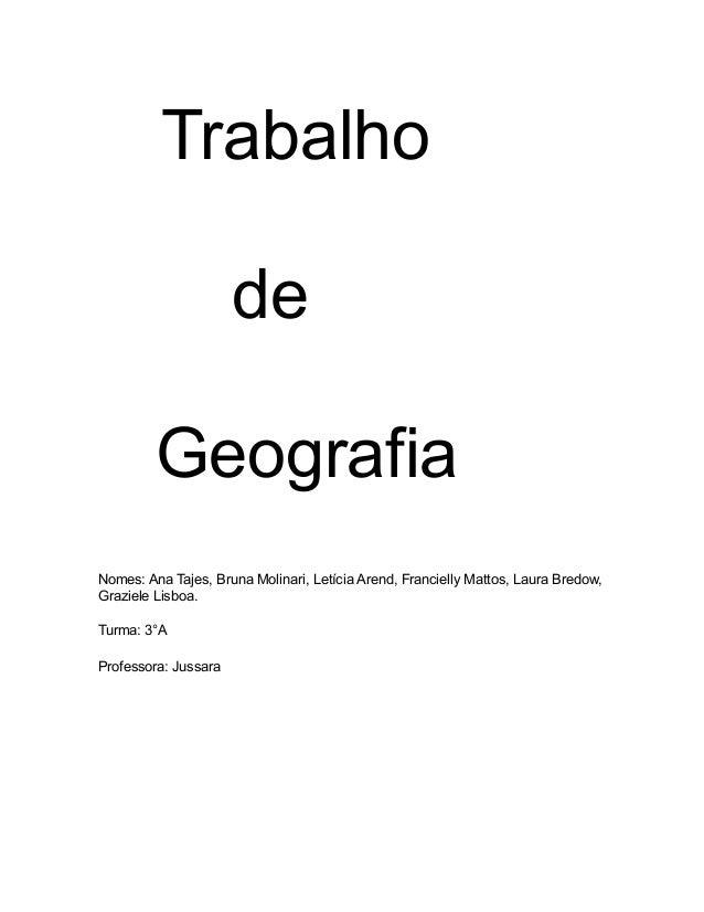 TrabalhodeGeografiaNomes: Ana Tajes, Bruna Molinari, Letícia Arend, Francielly Mattos, Laura Bredow,Graziele Lisboa.Turma:...