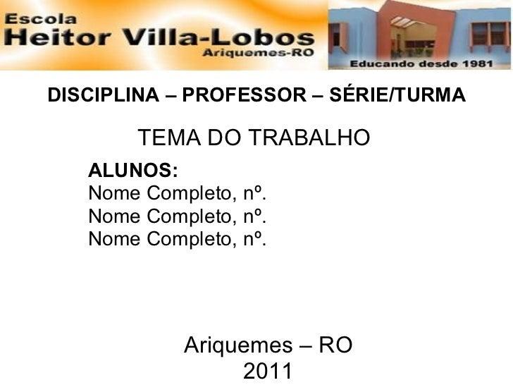 DISCIPLINA – PROFESSOR – SÉRIE/TURMA TEMA DO TRABALHO ALUNOS: Nome Completo, nº. Nome Completo, nº. Nome Completo, nº. Ari...