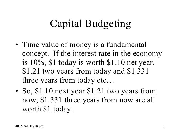 Capital Budgeting <ul><li>Time value of money is a fundamental concept.  If the interest rate in the economy is 10%, $1 to...