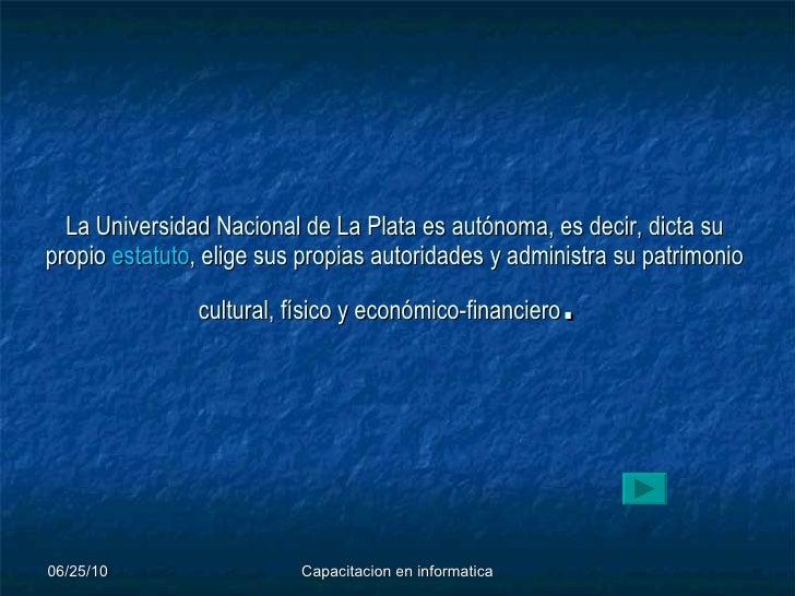 La Universidad Nacional de La Plata es autónoma, es decir, dicta su propio  estatuto , elige sus propias autoridades y adm...