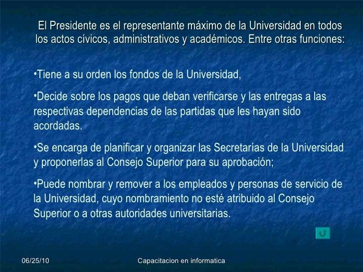 El Presidente es el representante máximo de la Universidad en todos los actos cívicos, administrativos y académicos. Entre...