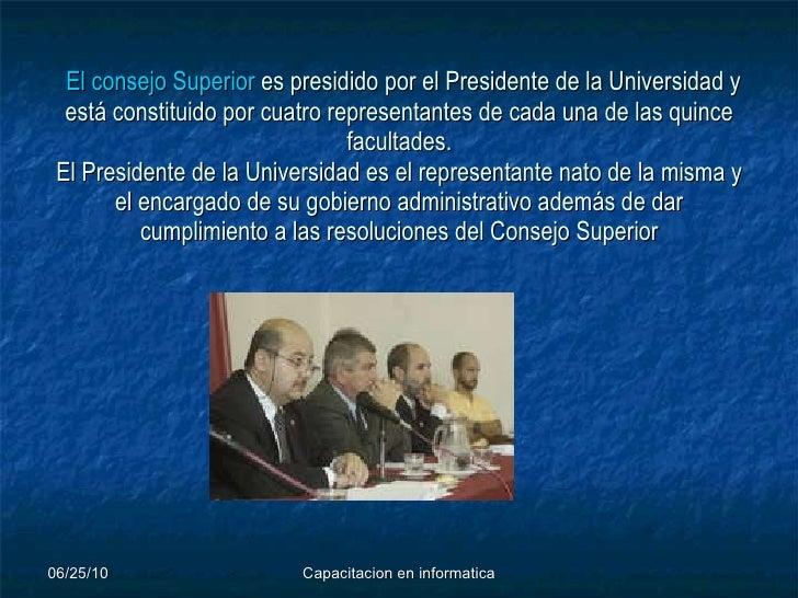 El consejo Superior  es presidido por el Presidente de la Universidad y está constituido por cuatro representantes de ca...
