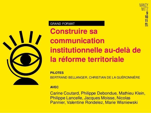 GRAND FORMAT Construire sa communication institutionnelle au-delà de la réforme territoriale PILOTES BERTRAND BELLANGER, C...