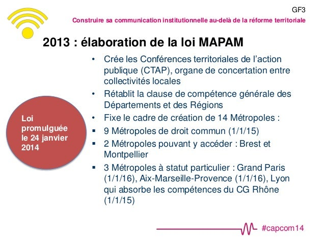 #capcom14 2013 : élaboration de la loi MAPAM • Crée les Conférences territoriales de l'action publique (CTAP), organe de c...
