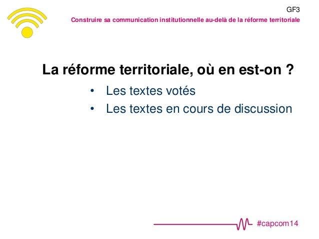 #capcom14 La réforme territoriale, où en est-on ? • Les textes votés • Les textes en cours de discussion GF3 Construire sa...