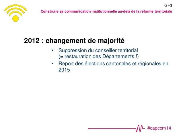 #capcom14 2012 : changement de majorité • Suppression du conseiller territorial (= restauration des Départements !) • Repo...