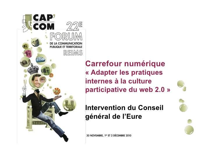 Carrefour numérique« Adapter les pratiquesinternes à la cultureparticipative du web 2.0 »Intervention du Conseilgénéral de...