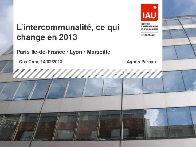 L'intercommunalité, ce quichange en 2013Paris Ile-de-France / Lyon / Marseille Cap'Com, 14/02/2013                        ...