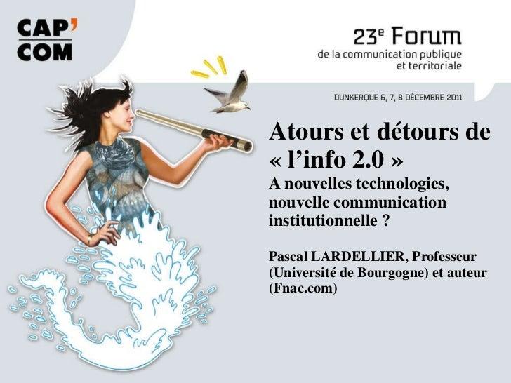 Atours et détours de «l'info 2.0» A nouvelles technologies, nouvelle communication institutionnelle ? Pascal LARDELLIER,...