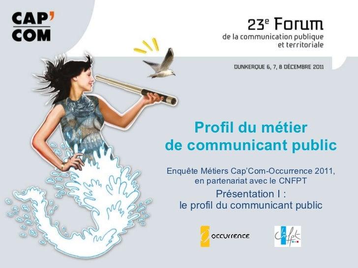 Enquête Métiers Cap'Com-Occurrence 2011, en partenariat avec le CNFPT Présentation I : le profil du communicant public Pro...