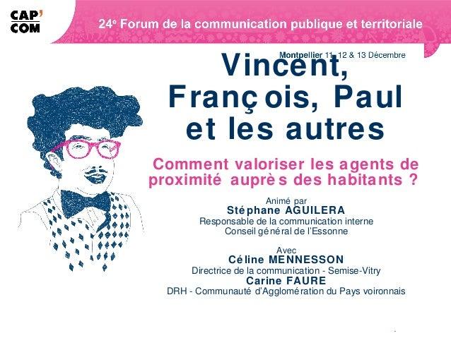 Vincent,  Franç ois, Paul   et les autresComment valoriser les agents deproximité auprè s des habitants ?                 ...