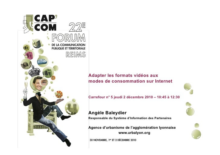 Adapter les formats vidéos auxmodes de consommation sur InternetCarrefour n° 5 jeudi 2 décembre 2010 – 10:45 à 12:30Angèle...