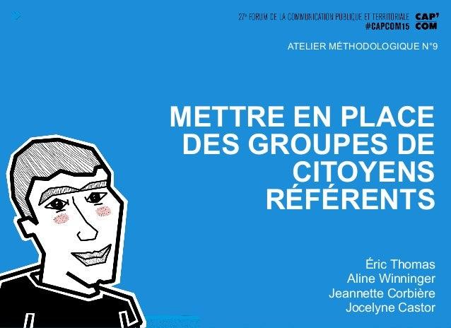 METTRE EN PLACE DES GROUPES DE CITOYENS RÉFÉRENTS Éric Thomas Aline Winninger Jeannette Corbière Jocelyne Castor ATELIER M...