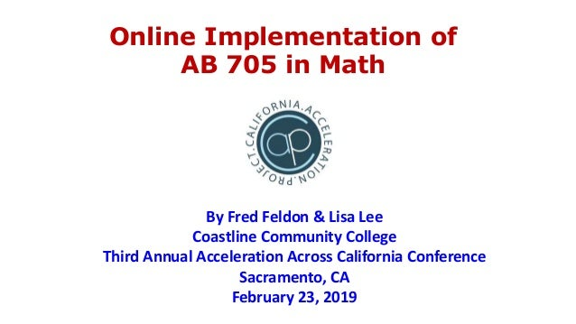 Online Implementation of AB 705 in Math By Fred Feldon & Lisa Lee Coastline Community College Third Annual Acceleration Ac...