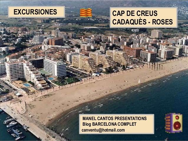 MANEL CANTOS PRESENTATIONS Blog BARCELONA COMPLET canventu@hotmail.com EXCURSIONES CAP DE CREUS CADAQUÈS - ROSES
