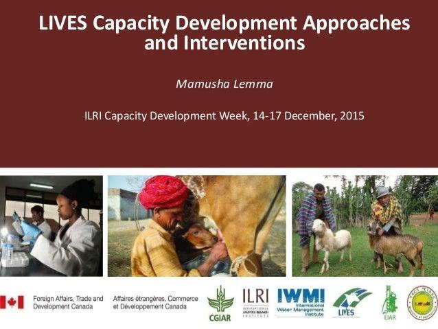 LIVES Capacity Development Approaches and Interventions Mamusha Lemma ILRI Capacity Development Week, 14-17 December, 2015