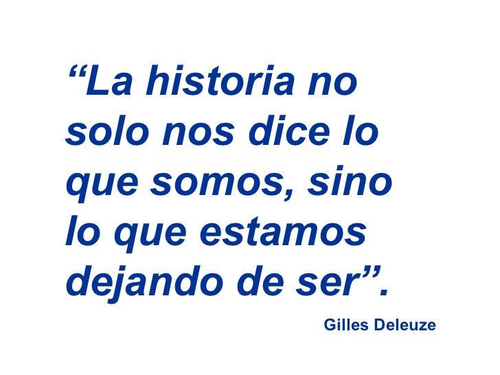 """"""" La historia no solo nos dice lo que somos, sino lo que estamos dejando de ser"""".  Gilles Deleuze"""