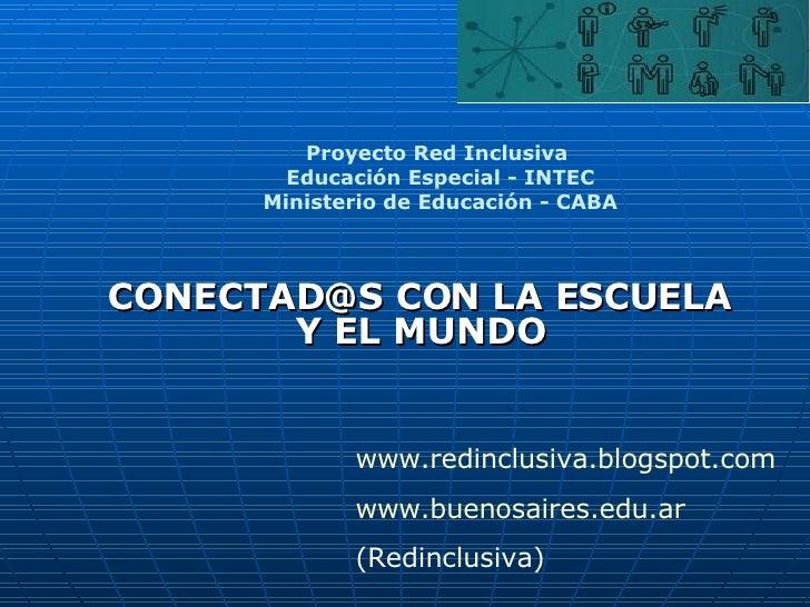 CONECTAD@S CON LA ESCUELA Y EL MUNDO Proyecto Red Inclusiva  Educación Especial - INTEC Ministerio de Educación - CABA www...