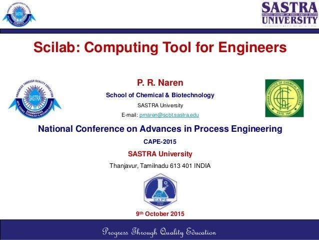 Scilab: Computing Tool for Engineers P. R. Naren School of Chemical & Biotechnology SASTRA University E-mail: prnaren@scbt...