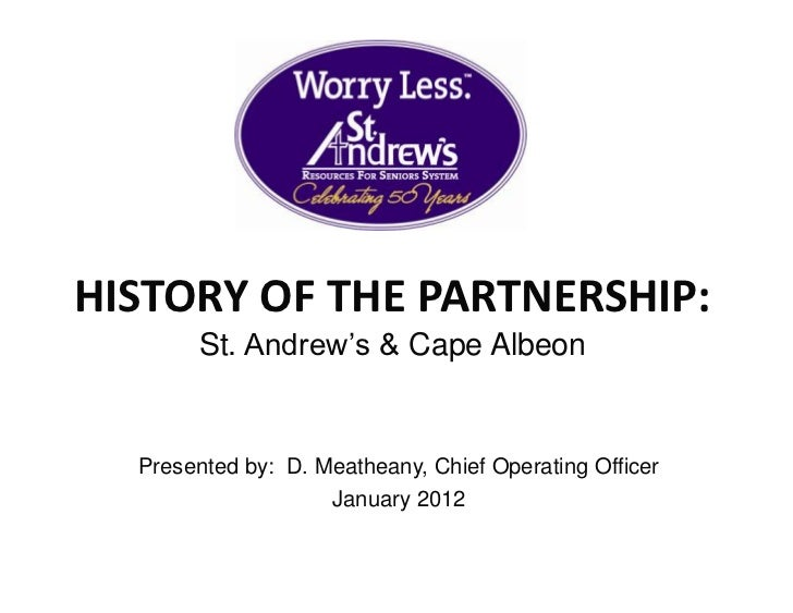 HISTORY OF THE PARTNERSHIP:       St. Andrew's & Cape Albeon  Presented by: D. Meatheany, Chief Operating Officer         ...