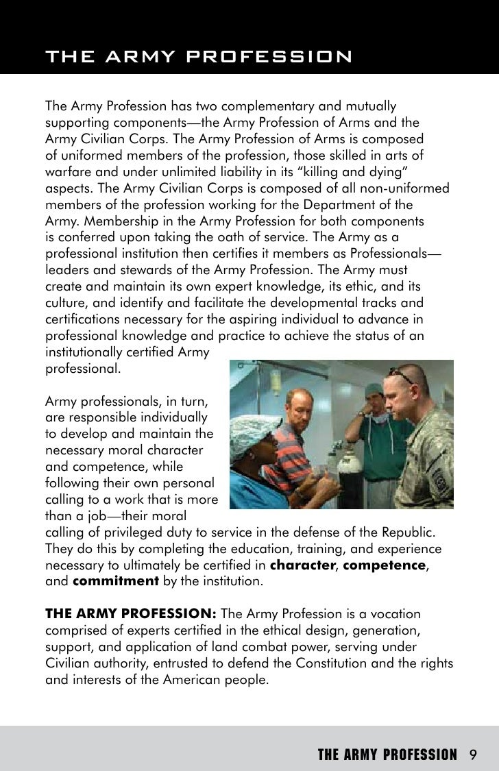 the army as a profession of The army is an american profession of arms, a vocation comprised of experts certified in the ethnical application of land combat power, serving under civilian authority, entrusted to defend the constitution and the rights and interests of the american people (the military review: the profession of arms, september 2011).