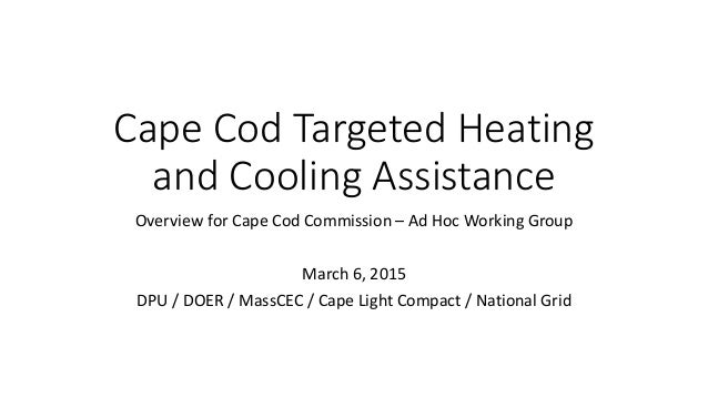 Cape Cod Targeted Heating and Cooling Assistance Overview for Cape Cod Commission – Ad Hoc Working Group March 6, 2015 DPU...