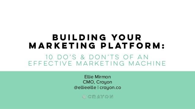 Building Your Marketing Platform: 10 do's & don'ts of an effective marketing machine Ellie Mirman CMO, Crayon @ellieeille ...
